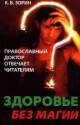 Здоровье без магии.Православный доктор отвечает читателям.К.В.Зорин