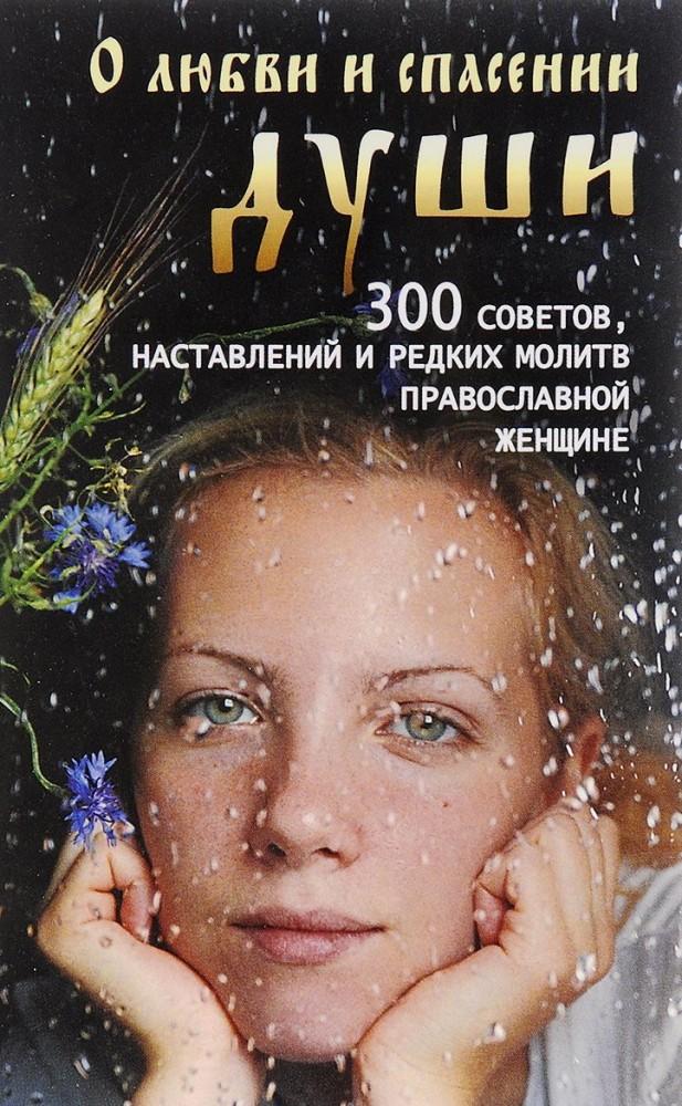 О любви и спасении души. 300 советов, наставлений и молитв православной женщине.